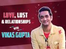 Love, Lust & Relationships With Vikas Gupta | Exclusive | India Forums